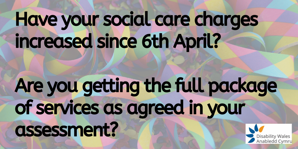 Have your social care charges increased since 6th April and if so by how much? Are you getting the full package of services as agreed in your assessment?