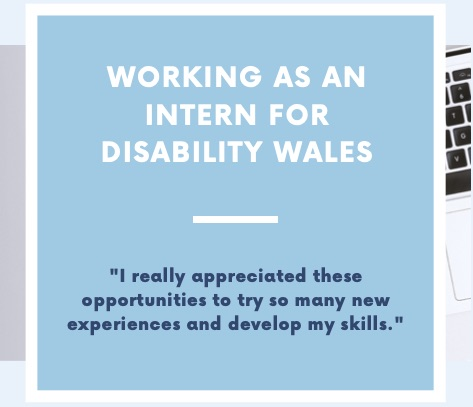 A graphic that reads Working as an intern for Disability Wales. There is a quote below the title that says 'I really appreciated those opportunities to try so many new experiences and develop my skills. The writing is set on a light blue background.