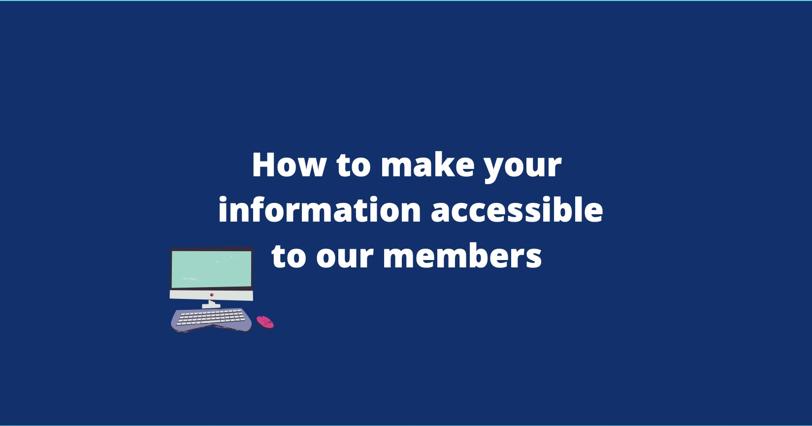 How to make your information accessible to our members. The title of the post is in white writing on a dark blue background. There is a small illustrated photo of a computer on the left hand side of the writing.