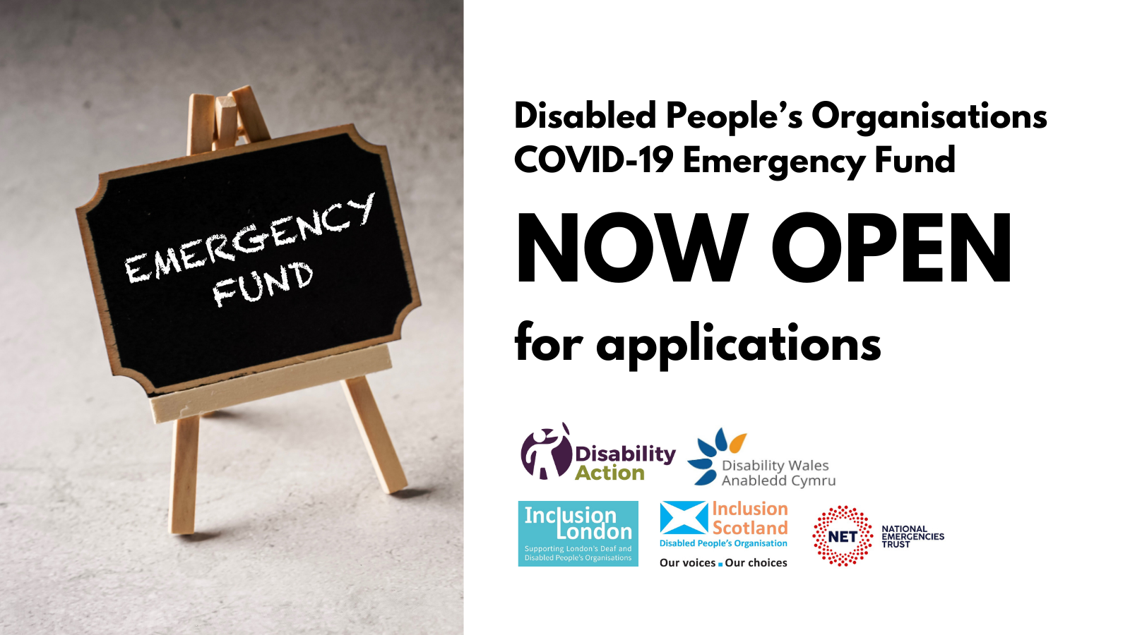 A graphic showing black text on a white background which reads Disabled People's Organisations COVID-19 Emergency Fund, NOW Open for applications. Five organisation logos are shown below the writing, they are Disability Action NI, Disability Wales, Inclusion Scotland, Inclusion London and the National Emergencies Trust