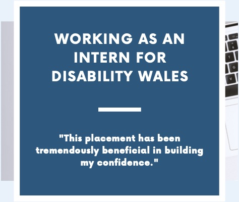 White writing on a dark blue/green background that says Working as an intern for Disability Wales. There is a short quote under the title that says 'This placement has been tremendously beneficial in building my confidence.