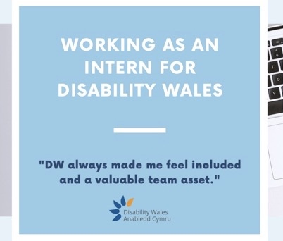 Working as an intern for Disability Wales, text on a light blue background. A quote in bold text underneath reads 'DW always made me feel included and a valuable team asset.