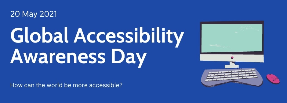 White writing on a blue background that reads: Global Accessibility Awareness Day, 20 May 2021. How can the world be more accessible? A cartoon of a computer, keyboard and mouse is placed beside the writing on the right hand side