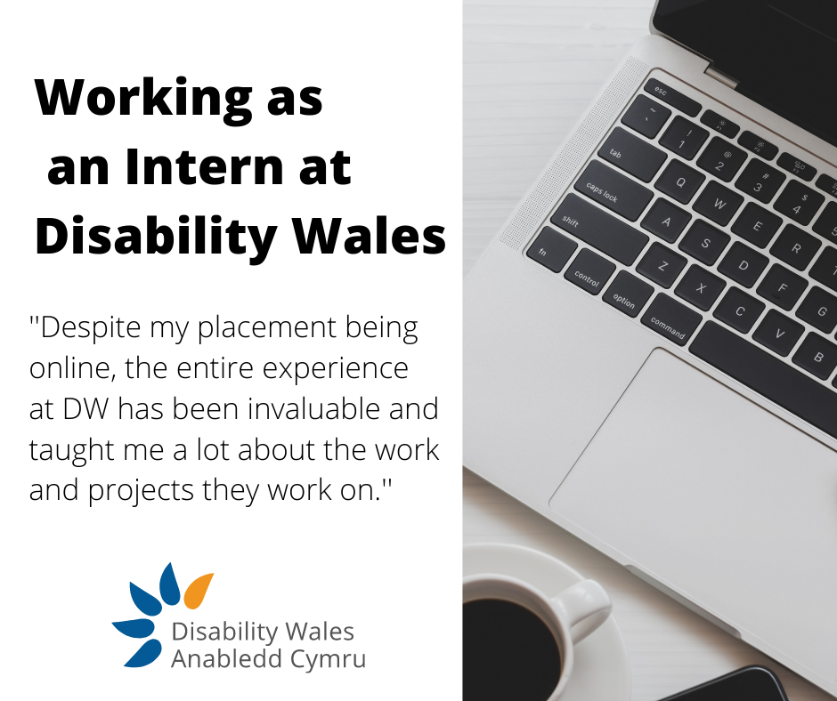 """Black text on a white background that says Working as an intern at Disability Wales. Beneath it is a quote from the blog post that says: """"Despite my placement being online, the experience at DW has been invaluable and taught me a lot about the work and projects they work on."""" Disability Wales's logo is beneath the text and a photo of a laptop keyboard is on the right hand side."""