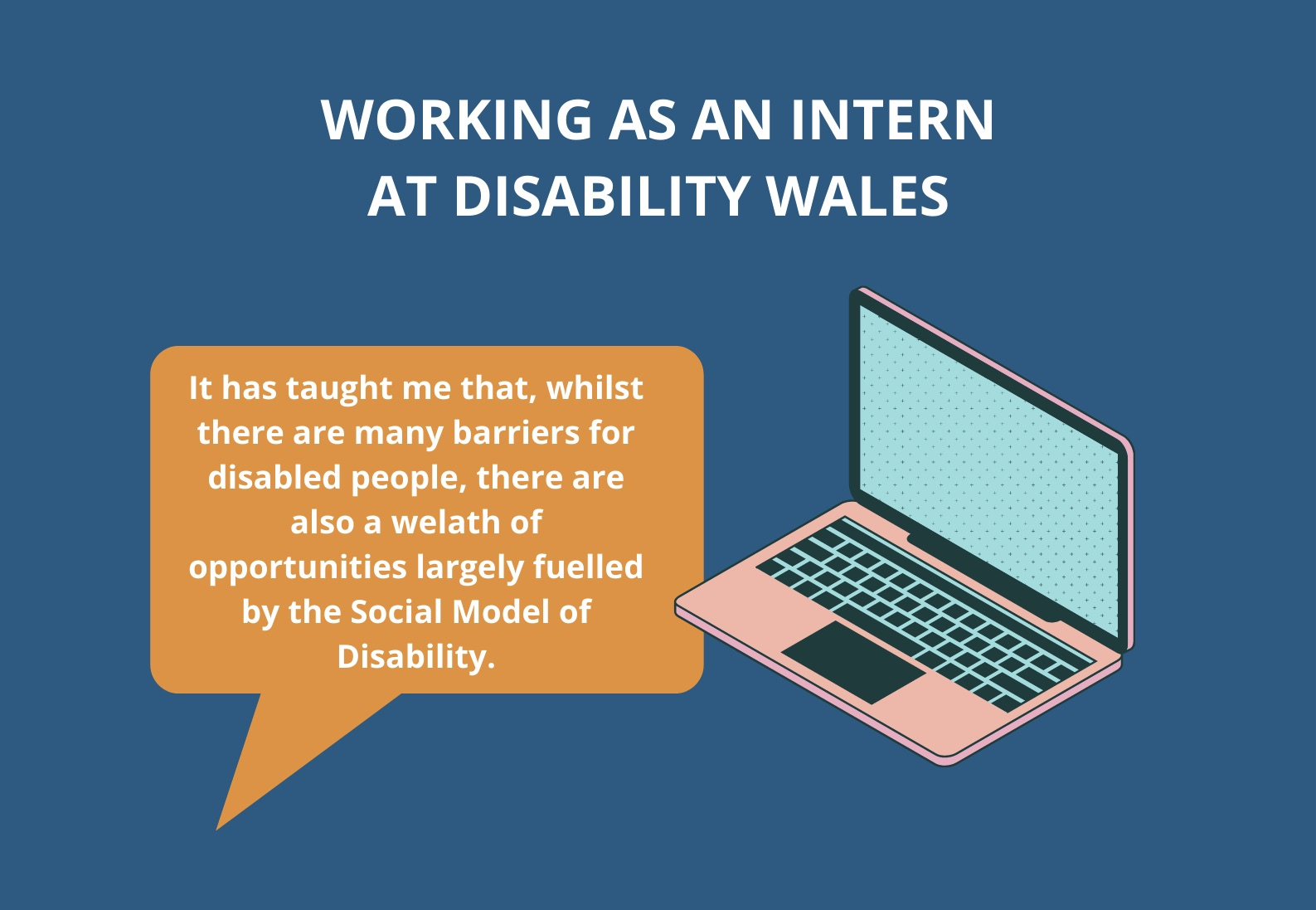 White text on a blue/green background that reads: Working as an intern at Disability Wales. There is an orange speech bubble underneath the title with white text in it that reads: It has taught me that, whilst there are many barriers for disabled people, there are also a wealth of opportunities largely fuelled by the Social Model of disability.